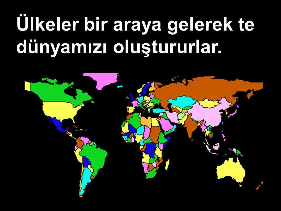 Ülkeler bir araya gelerek te dünyamızı oluştururlar.