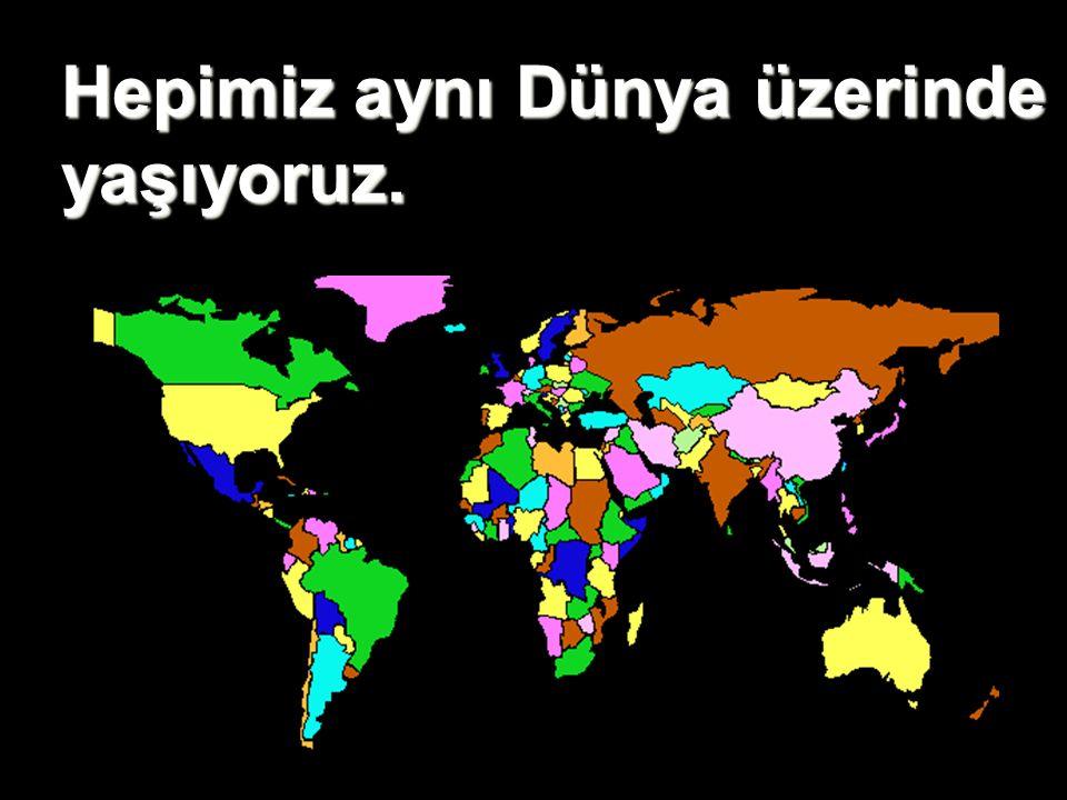 Hepimiz aynı Dünya üzerinde yaşıyoruz.