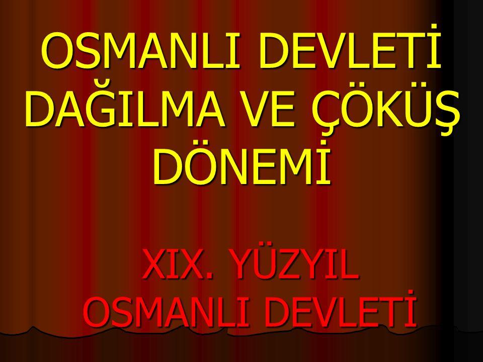 OSMANLI DEVLETİ DAĞILMA VE ÇÖKÜŞ DÖNEMİ XIX. YÜZYIL OSMANLI DEVLETİ