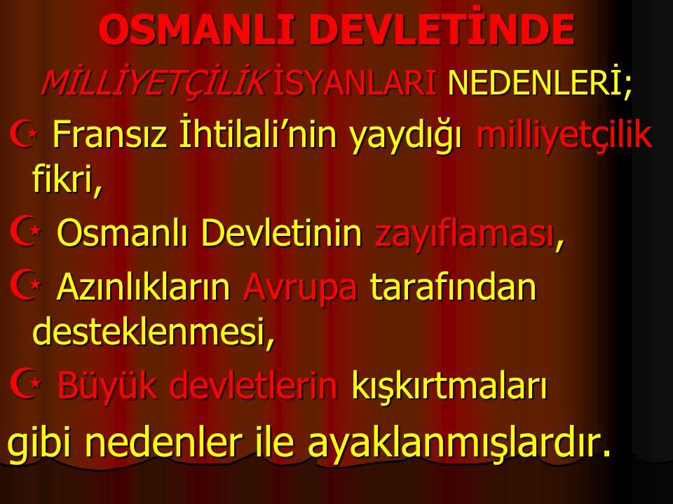 OSMANLI DEVLETİNDE MİLLİYETÇİLİK İSYANLARI NEDENLERİ;  Fransız İhtilali'nin yaydığı milliyetçilik fikri,  Osmanlı Devletinin zayıflaması,  Azınlıkl