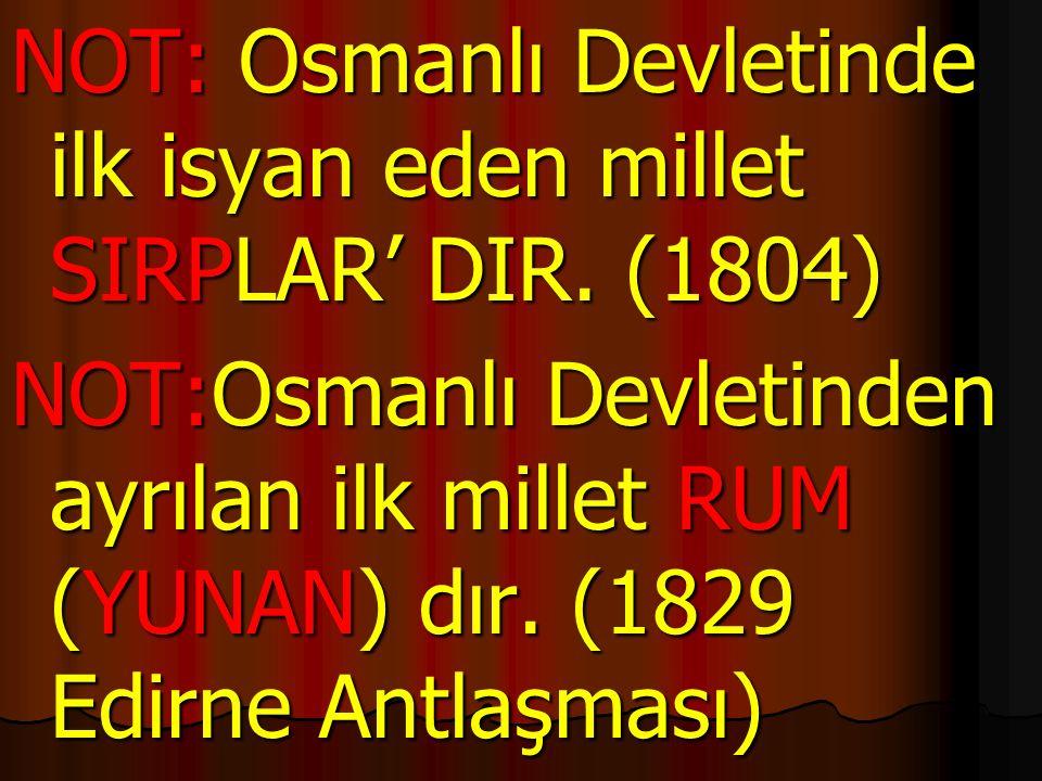 NOT: Osmanlı Devletinde ilk isyan eden millet SIRPLAR' DIR. (1804) NOT:Osmanlı Devletinden ayrılan ilk millet RUM (YUNAN) dır. (1829 Edirne Antlaşması