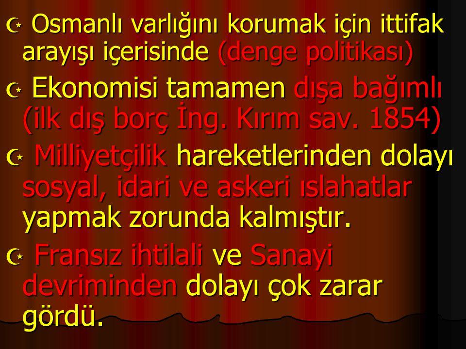  Osmanlı varlığını korumak için ittifak arayışı içerisinde (denge politikası)  Ekonomisi tamamen dışa bağımlı (ilk dış borç İng. Kırım sav. 1854) 