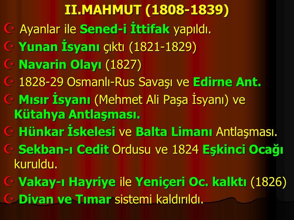II.MAHMUT (1808-1839)  Ayanlar ile Sened-i İttifak yapıldı.  Yunan İsyanı çıktı (1821-1829)  Navarin Olayı (1827)  1828-29 Osmanlı-Rus Savaşı ve E