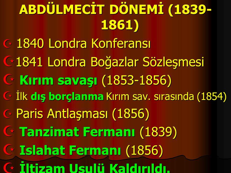 ABDÜLMECİT DÖNEMİ (1839- 1861)  1840 Londra Konferansı  1841 Londra Boğazlar Sözleşmesi  Kırım savaşı (1853-1856)  İlk dış borçlanma Kırım sav. sı