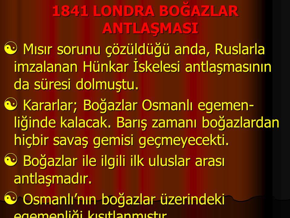 1841 LONDRA BOĞAZLAR ANTLAŞMASI  Mısır sorunu çözüldüğü anda, Ruslarla imzalanan Hünkar İskelesi antlaşmasının da süresi dolmuştu.  Kararlar; Boğazl
