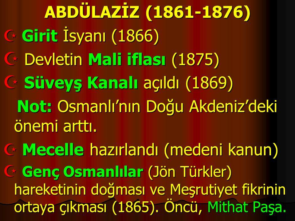 ABDÜLAZİZ (1861-1876)  Girit İsyanı (1866)  Devletin Mali iflası (1875)  Süveyş Kanalı açıldı (1869) Not: Osmanlı'nın Doğu Akdeniz'deki önemi arttı