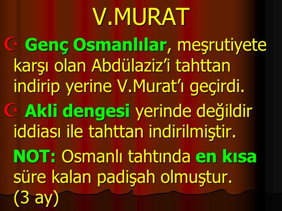 V.MURAT  Genç Osmanlılar, meşrutiyete karşı olan Abdülaziz'i tahttan indirip yerine V.Murat'ı geçirdi.  Akli dengesi yerinde değildir iddiası ile ta