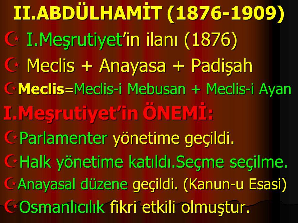 II.ABDÜLHAMİT (1876-1909)  I.Meşrutiyet'in ilanı (1876)  Meclis + Anayasa + Padişah  Meclis = Meclis-i Mebusan + Meclis-i Ayan I.Meşrutiyet'in ÖNEM