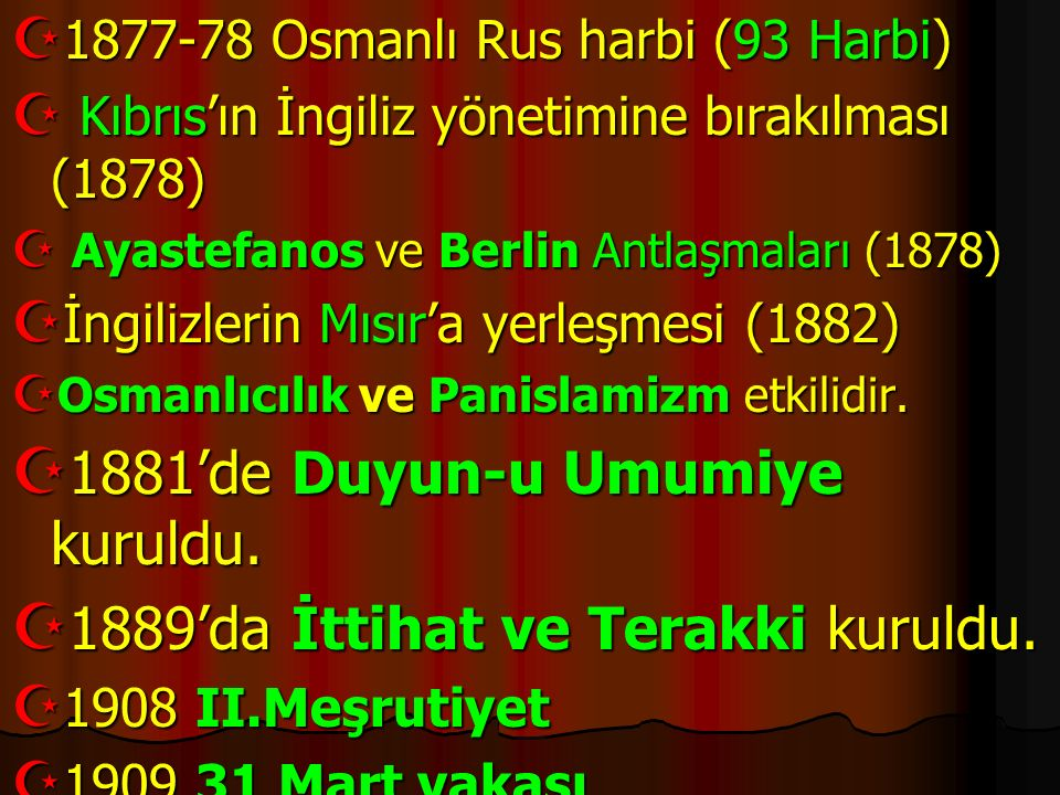  1877-78 Osmanlı Rus harbi (93 Harbi)  Kıbrıs'ın İngiliz yönetimine bırakılması (1878)  Ayastefanos ve Berlin Antlaşmaları (1878)  İngilizlerin Mı