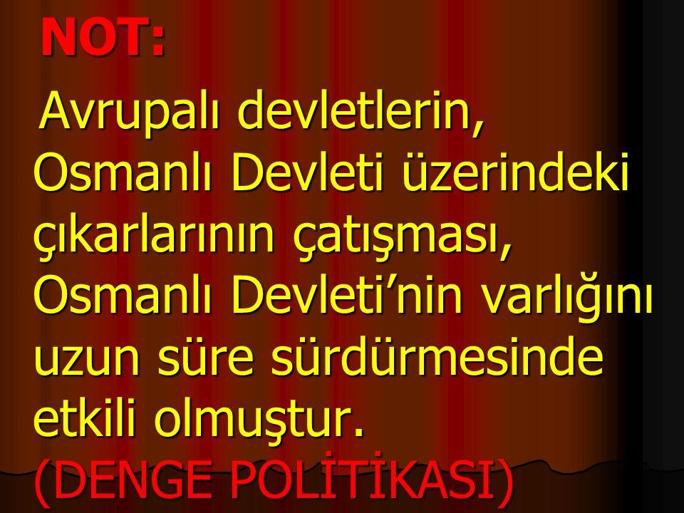 NOT: NOT: Avrupalı devletlerin, Osmanlı Devleti üzerindeki çıkarlarının çatışması, Osmanlı Devleti'nin varlığını uzun süre sürdürmesinde etkili olmuşt