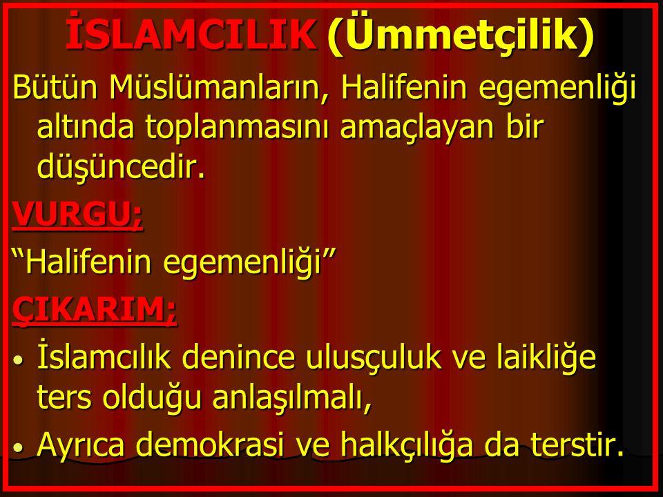 """İSLAMCILIK (Ümmetçilik) Bütün Müslümanların, Halifenin egemenliği altında toplanmasını amaçlayan bir düşüncedir. VURGU; """"Halifenin egemenliği"""" ÇIKARIM"""