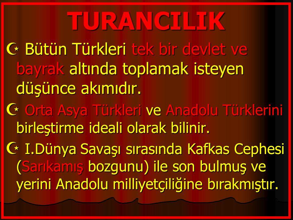 TURANCILIK  Bütün Türkleri tek bir devlet ve bayrak altında toplamak isteyen düşünce akımıdır.  Orta Asya Türkleri ve Anadolu Türklerini birleştirme