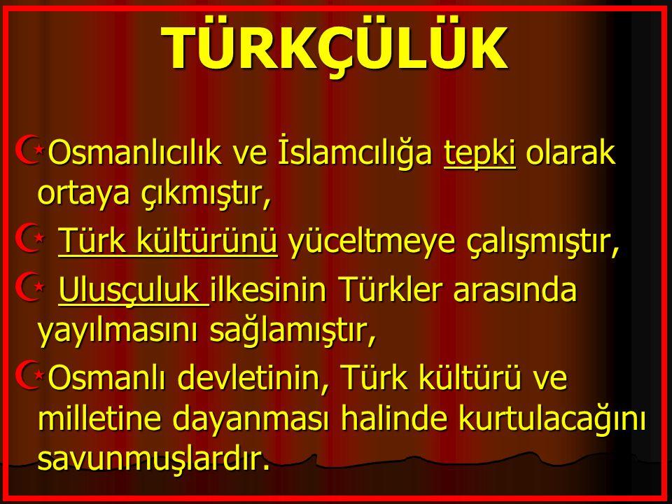 TÜRKÇÜLÜK  Osmanlıcılık ve İslamcılığa tepki olarak ortaya çıkmıştır,  Türk kültürünü yüceltmeye çalışmıştır,  Ulusçuluk ilkesinin Türkler arasında