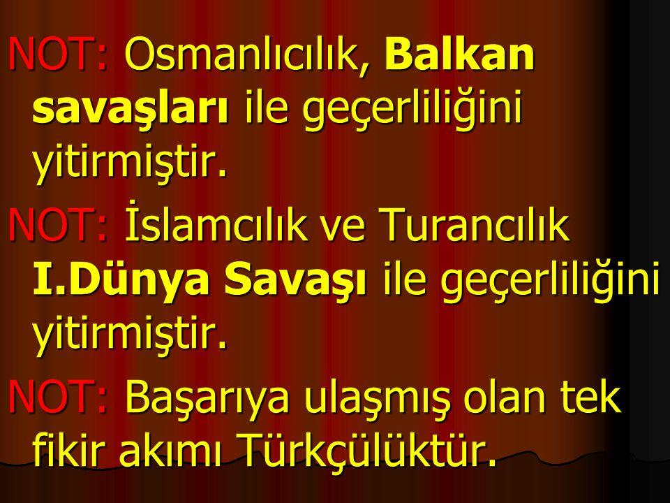 NOT: Osmanlıcılık, Balkan savaşları ile geçerliliğini yitirmiştir. NOT: İslamcılık ve Turancılık I.Dünya Savaşı ile geçerliliğini yitirmiştir. NOT: Ba