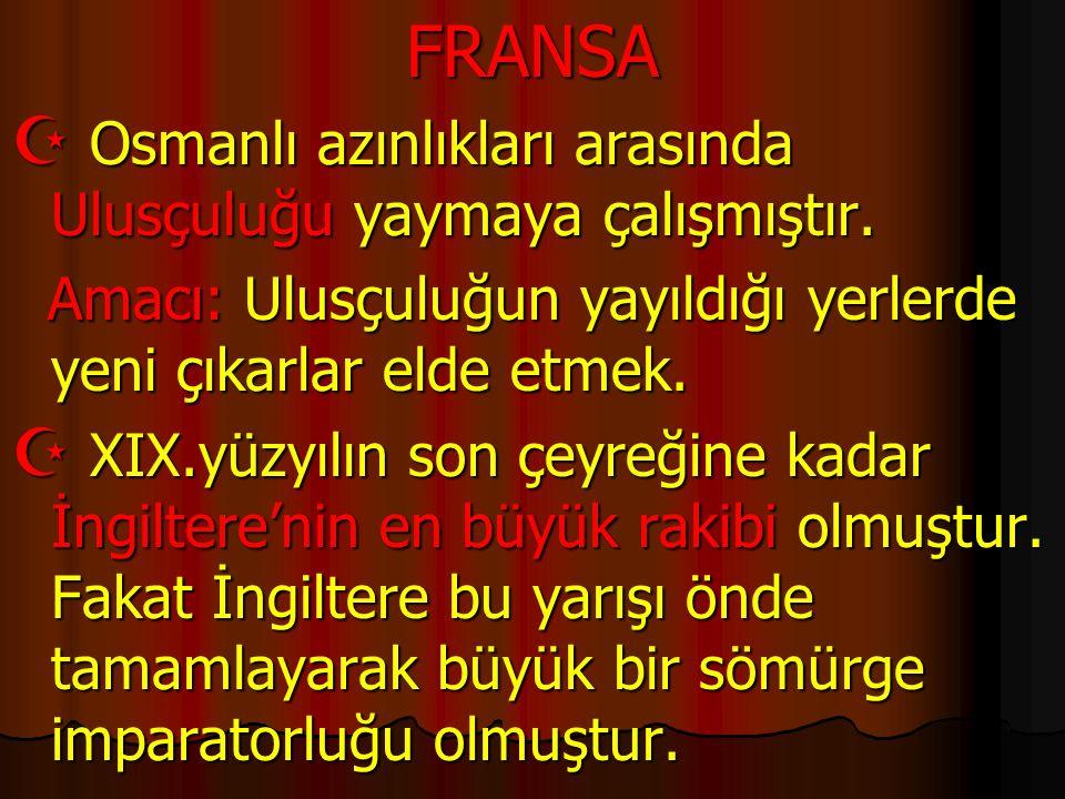FRANSA  Osmanlı azınlıkları arasında Ulusçuluğu yaymaya çalışmıştır. Amacı: Ulusçuluğun yayıldığı yerlerde yeni çıkarlar elde etmek. Amacı: Ulusçuluğ
