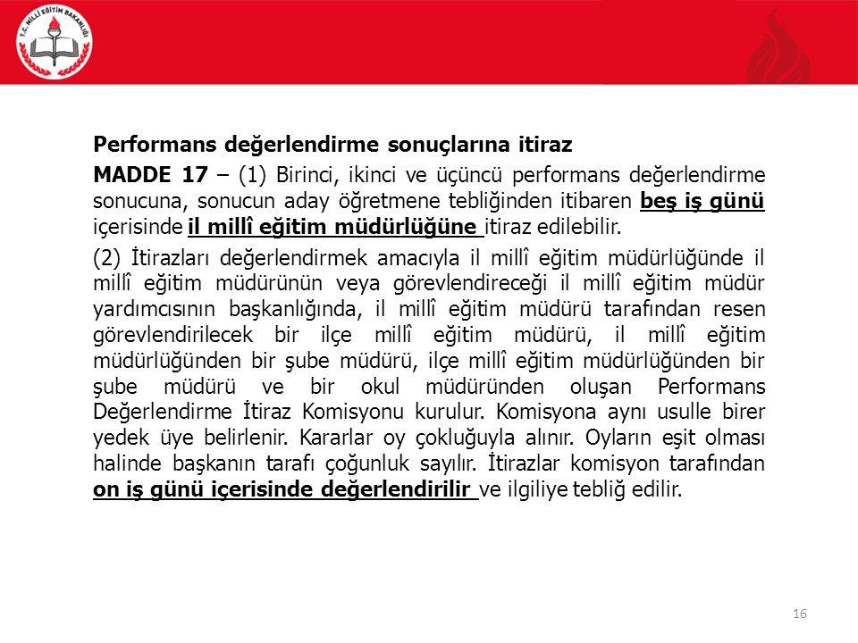 16 Performans değerlendirme sonuçlarına itiraz MADDE 17 – (1) Birinci, ikinci ve üçüncü performans değerlendirme sonucuna, sonucun aday öğretmene tebl