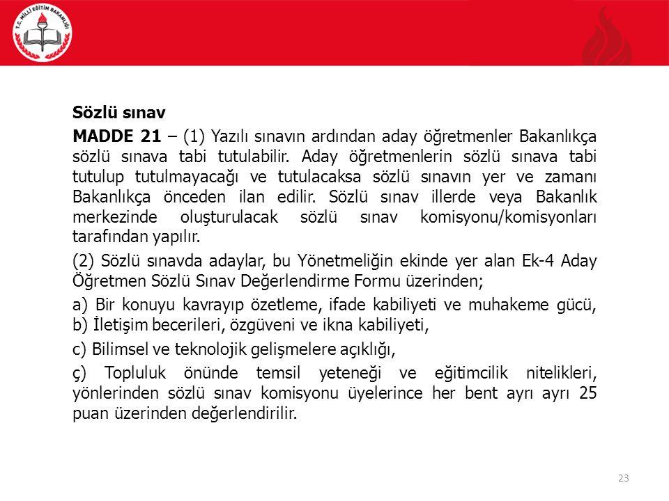 23 Sözlü sınav MADDE 21 – (1) Yazılı sınavın ardından aday öğretmenler Bakanlıkça sözlü sınava tabi tutulabilir.