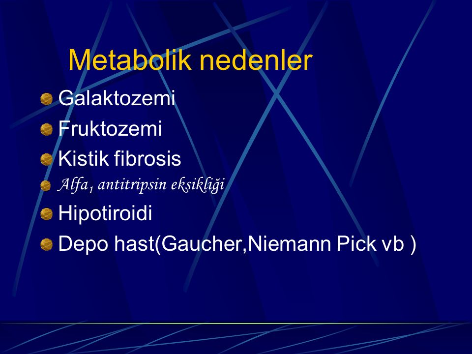 Galaktozemi Fruktozemi Kistik fibrosis Alfa 1 antitripsin eksikliği Hipotiroidi Depo hast(Gaucher,Niemann Pick vb ) Metabolik nedenler