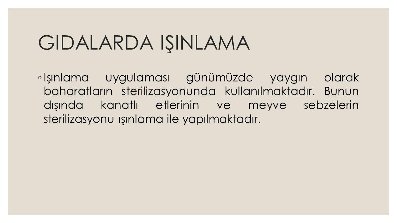 GIDALARDA IŞINLAMA ◦ Işınlama uygulaması günümüzde yaygın olarak baharatların sterilizasyonunda kullanılmaktadır.