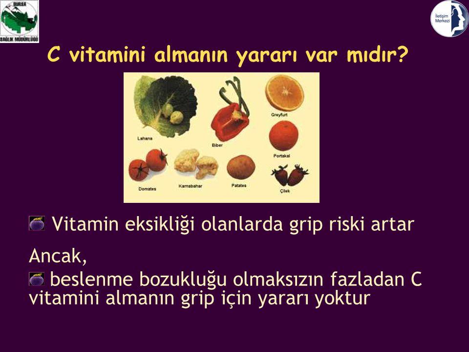 C vitamini almanın yararı var mıdır? Vitamin eksikliği olanlarda grip riski artar Ancak, beslenme bozukluğu olmaksızın fazladan C vitamini almanın gri