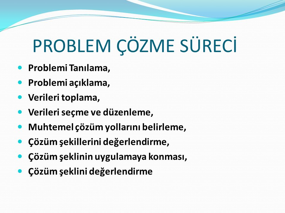 PROBLEM ÇÖZME SÜRECİ Problemi Tanılama, Problemi açıklama, Verileri toplama, Verileri seçme ve düzenleme, Muhtemel çözüm yollarını belirleme, Çözüm şekillerini değerlendirme, Çözüm şeklinin uygulamaya konması, Çözüm şeklini değerlendirme