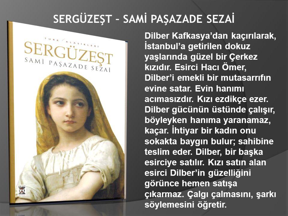 SERGÜZEŞT – SAMİ PAŞAZADE SEZAİ Dilber Kafkasya'dan kaçırılarak, İstanbul'a getirilen dokuz yaşlarında güzel bir Çerkez kızıdır. Esirci Hacı Ömer, Dil
