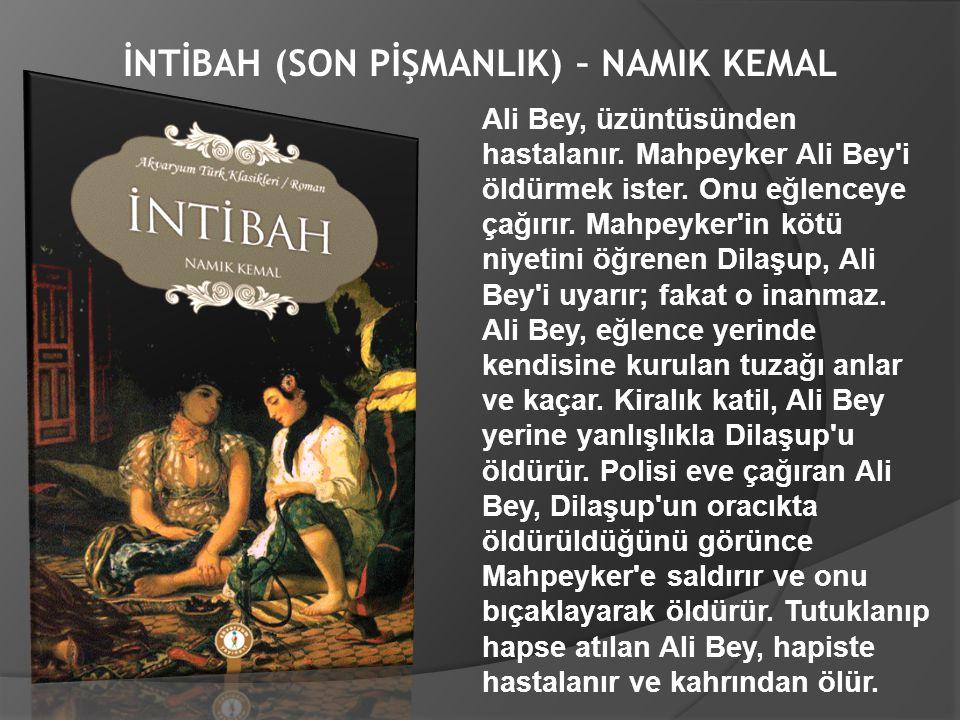 İNTİBAH (SON PİŞMANLIK) – NAMIK KEMAL Ali Bey, üzüntüsünden hastalanır. Mahpeyker Ali Bey'i öldürmek ister. Onu eğlenceye çağırır. Mahpeyker'in kötü n