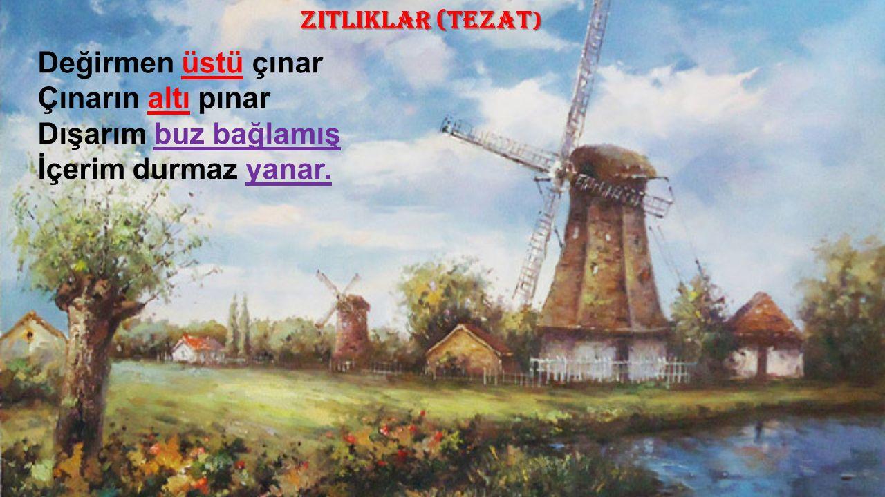 ZITLIKLAR (TEZAT ) Değirmen üstü çınar Çınarın altı pınar Dışarım buz bağlamış İçerim durmaz yanar.