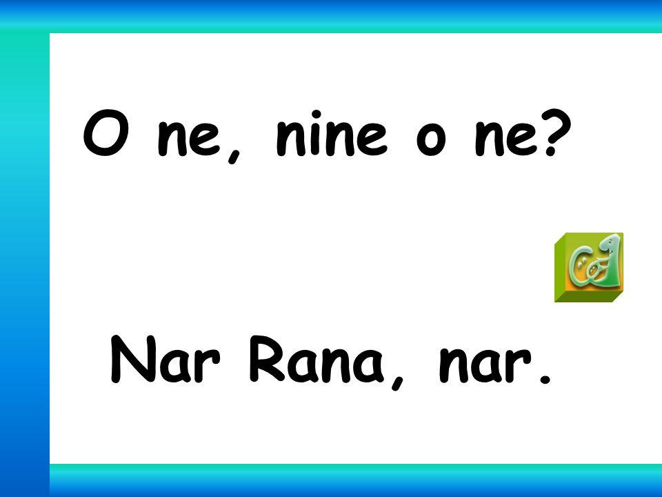 O ne, nine o ne? Nar Rana, nar.