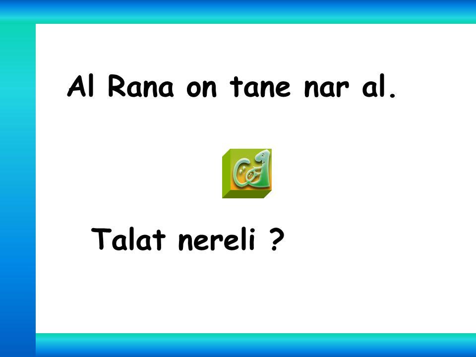 Al Rana on tane nar al. Talat nereli ?
