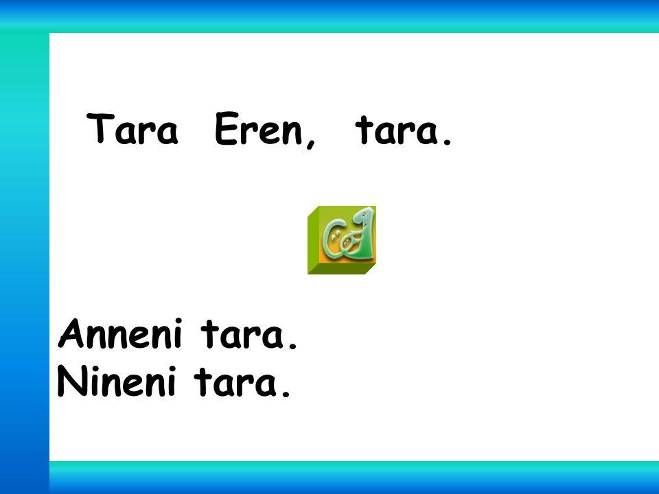 Tara Eren, tara. Anneni tara. Nineni tara.