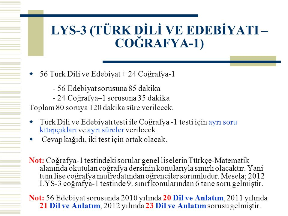 LYS-3 (TÜRK DİLİ VE EDEBİYATI – COĞRAFYA-1)  56 Türk Dili ve Edebiyat + 24 Coğrafya-1 - 56 Edebiyat sorusuna 85 dakika - 24 Coğrafya–1 sorusuna 35 dakika Toplam 80 soruya 120 dakika süre verilecek.