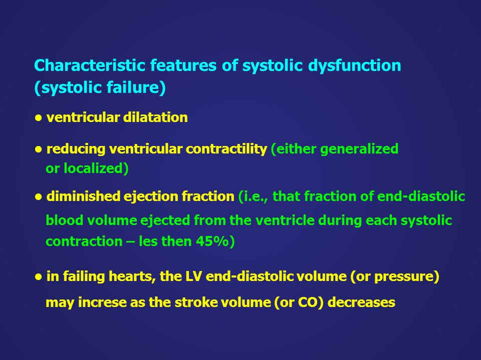 Characteristic features of systolic dysfunction (systolic failure) ventricular dilatation reducing ventricular contractility (either generalized or localized) diminished ejection fraction (i.e., that fraction of end-diastolic blood volume ejected from the ventricle during each systolic contraction – les then 45%) in failing hearts, the LV end-diastolic volume (or pressure) may increse as the stroke volume (or CO) decreases