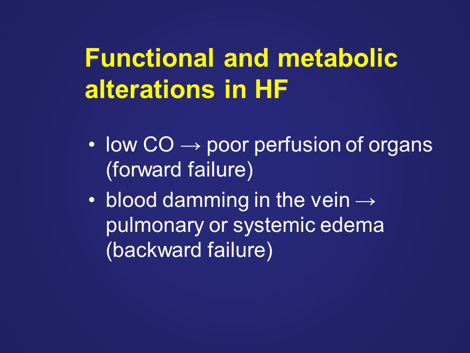 Functional and metabolic alterations in HF low CO → poor perfusion of organs (forward failure) blood damming in the vein → pulmonary or systemic edema (backward failure)