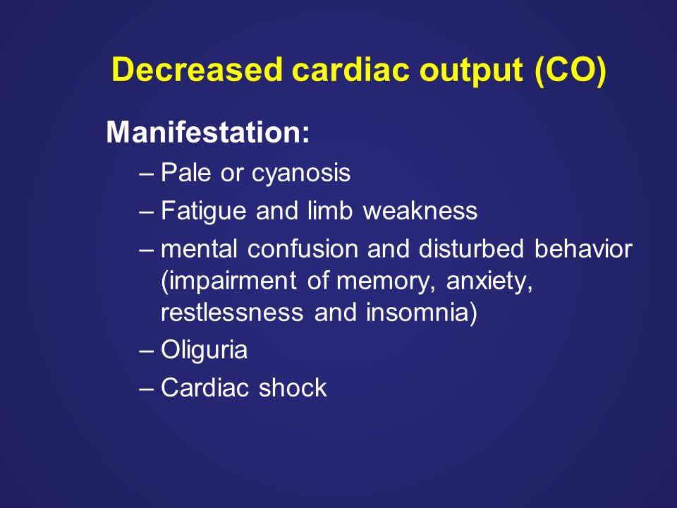 Decreased cardiac output (CO) Manifestation: –Pale or cyanosis –Fatigue and limb weakness –mental confusion and disturbed behavior (impairment of memory, anxiety, restlessness and insomnia) –Oliguria –Cardiac shock