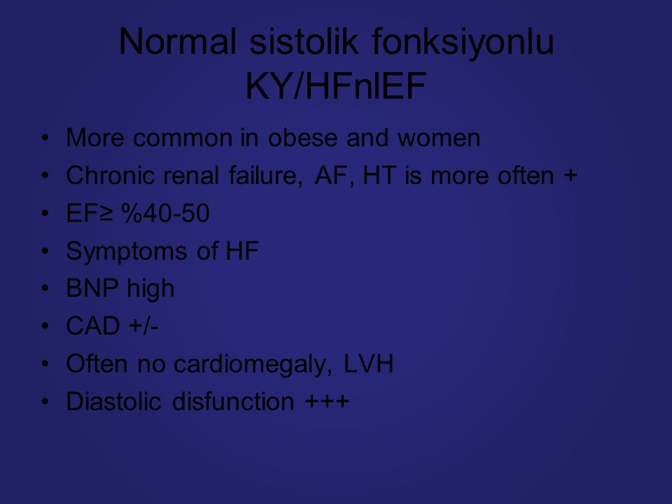 Normal sistolik fonksiyonlu KY/HFnlEF More common in obese and women Chronic renal failure, AF, HT is more often + EF≥ %40-50 Symptoms of HF BNP high CAD +/- Often no cardiomegaly, LVH Diastolic disfunction +++