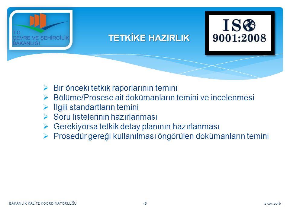  Bir önceki tetkik raporlarının temini  Bölüme/Prosese ait dokümanların temini ve incelenmesi  İlgili standartların temini  Soru listelerinin hazırlanması  Gerekiyorsa tetkik detay planının hazırlanması  Prosedür gereği kullanılması öngörülen dokümanların temini TETKİKE HAZIRLIK 27.01.2016BAKANLIK KALİTE KOORDİNATÖRLÜĞÜ18