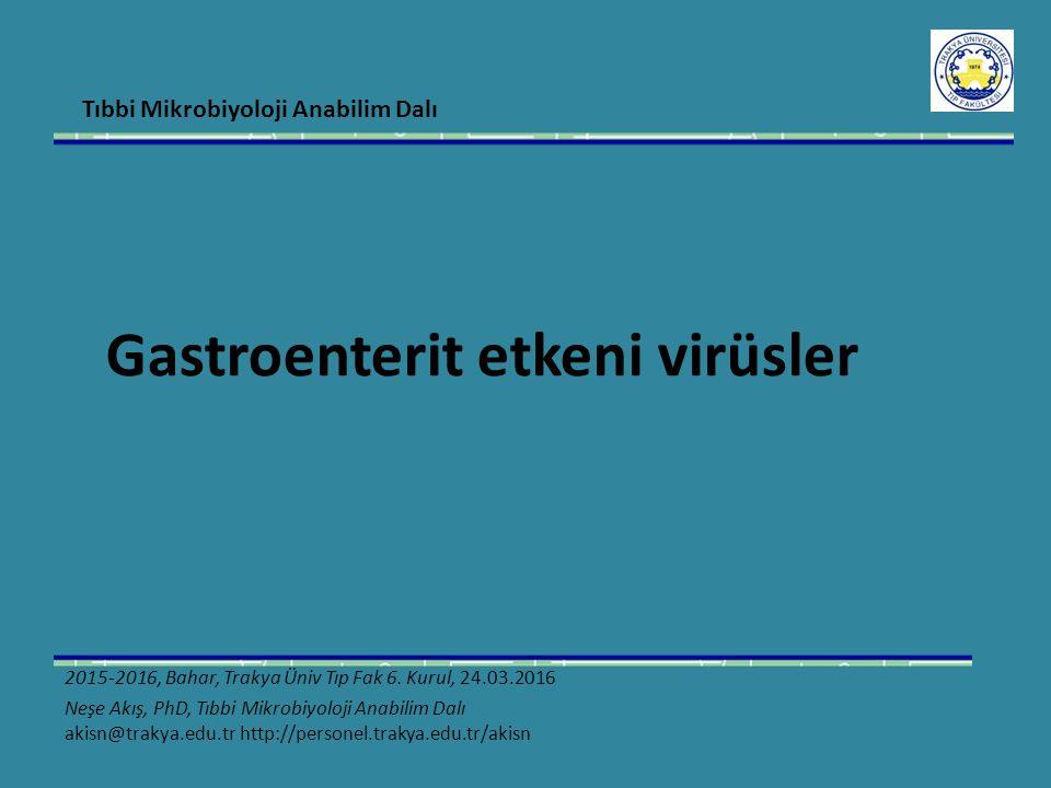 Tıbbi Mikrobiyoloji Anabilim Dalı Gastroenterit etkeni virüsler 2015-2016, Bahar, Trakya Üniv Tıp Fak 6. Kurul, 24.03.2016 Neşe Akış, PhD, Tıbbi Mikro