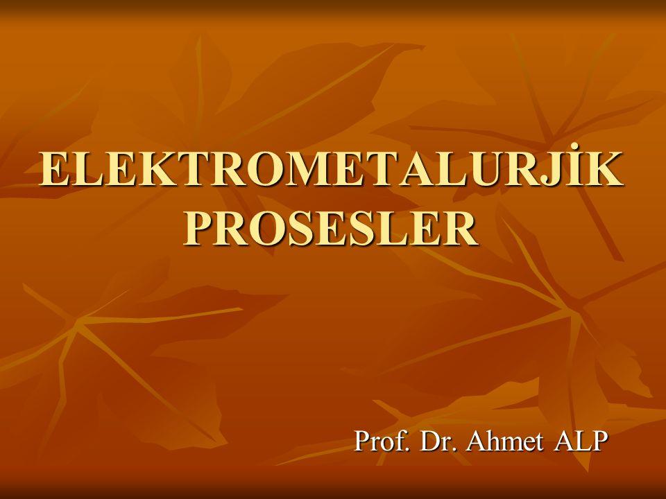 ELEKTROMETALURJİK PROSESLER Prof. Dr. Ahmet ALP Prof. Dr. Ahmet ALP