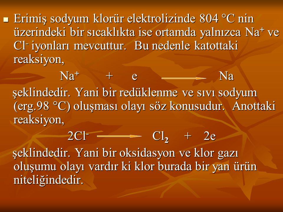 Erimiş sodyum klorür elektrolizinde 804  C nin üzerindeki bir sıcaklıkta ise ortamda yalnızca Na + ve Cl - iyonları mevcuttur. Bu nedenle katottaki r