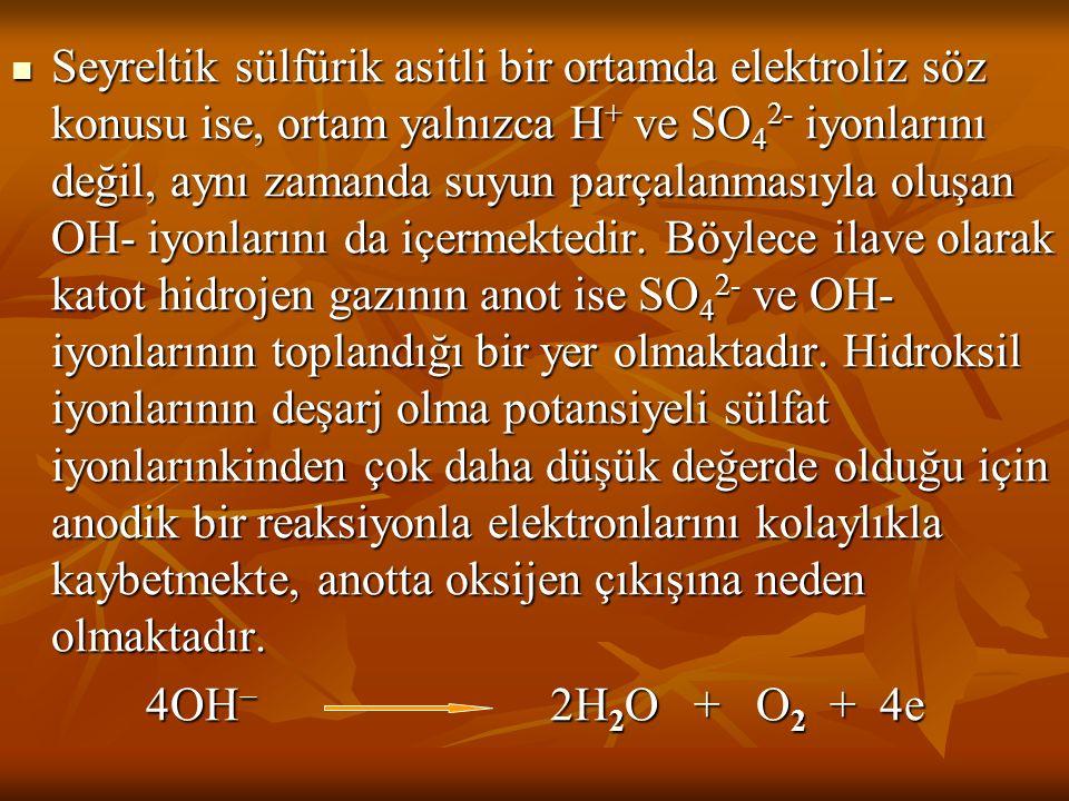 Seyreltik sülfürik asitli bir ortamda elektroliz söz konusu ise, ortam yalnızca H + ve SO 4 2- iyonlarını değil, aynı zamanda suyun parçalanmasıyla ol