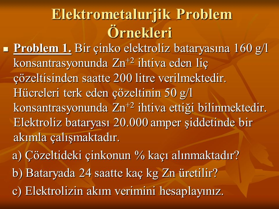 Elektrometalurjik Problem Örnekleri Elektrometalurjik Problem Örnekleri Problem 1. Bir çinko elektroliz bataryasına 160 g/l konsantrasyonunda Zn +2 ih