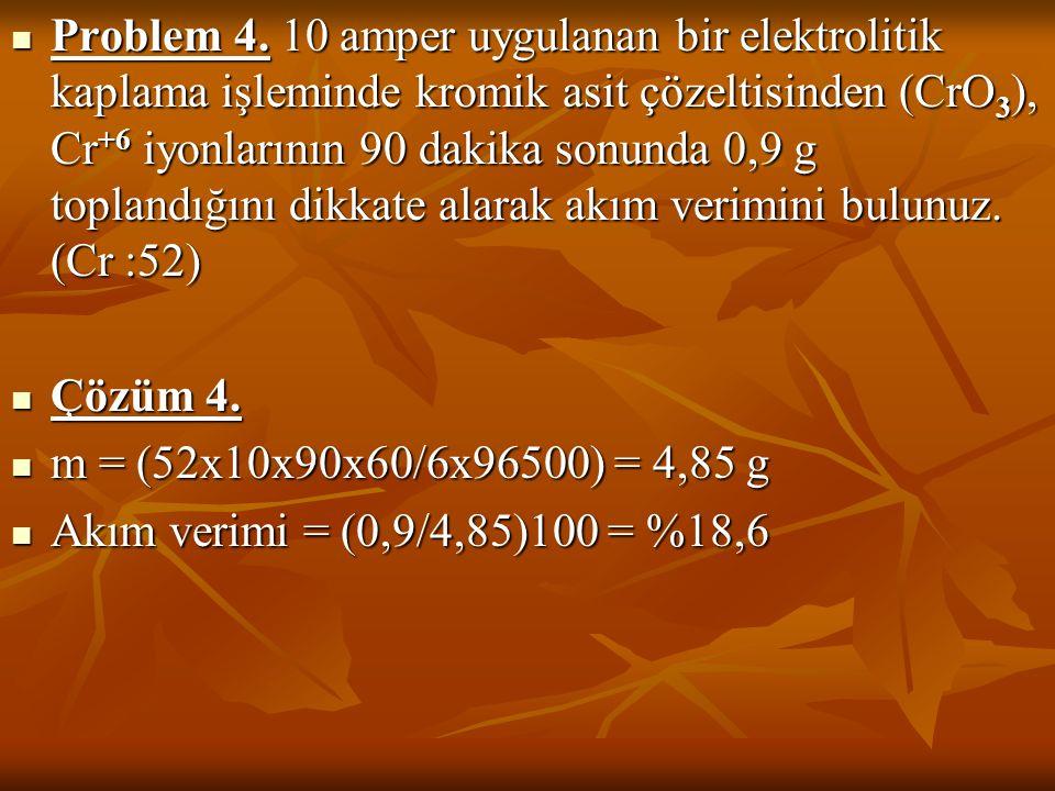 Problem 4. 10 amper uygulanan bir elektrolitik kaplama işleminde kromik asit çözeltisinden (CrO 3 ), Cr +6 iyonlarının 90 dakika sonunda 0,9 g topland