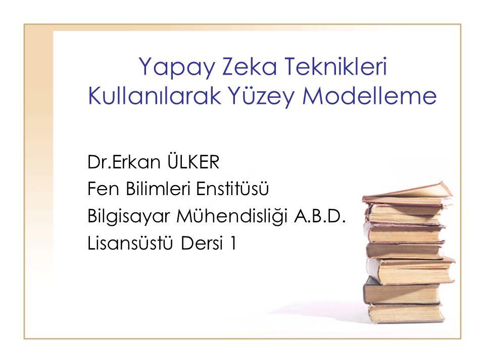 Yapay Zeka Teknikleri Kullanılarak Yüzey Modelleme Dr.Erkan ÜLKER Fen Bilimleri Enstitüsü Bilgisayar Mühendisliği A.B.D. Lisansüstü Dersi 1