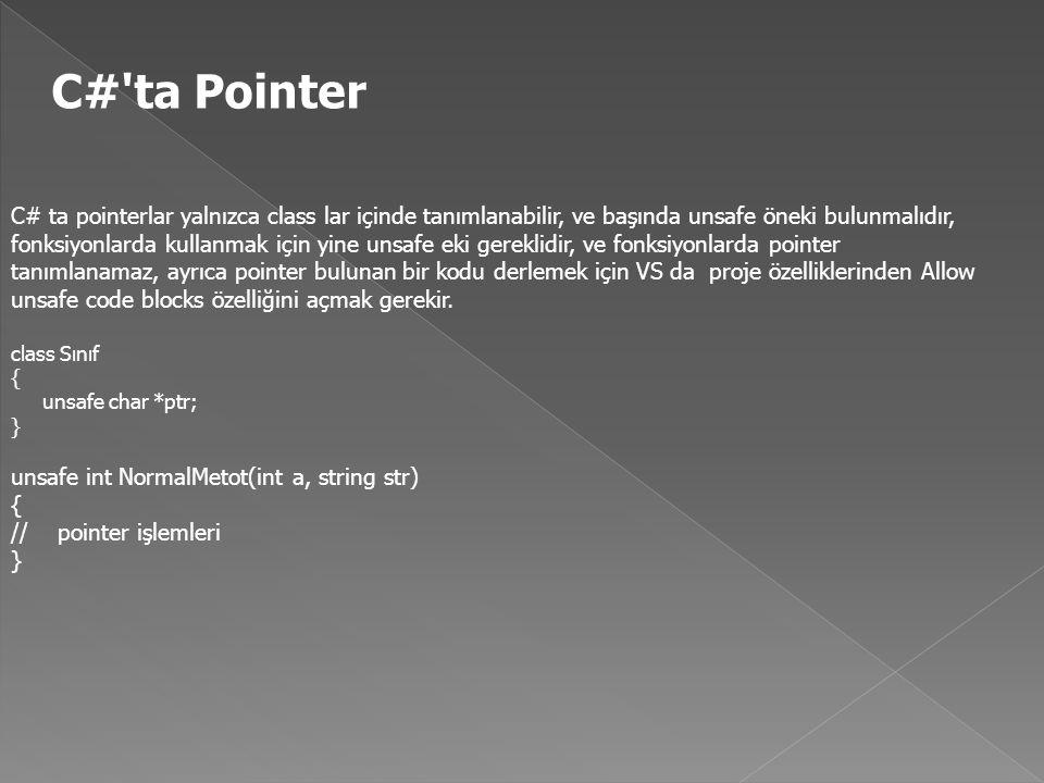 C# ta Pointer C# ta pointerlar yalnızca class lar içinde tanımlanabilir, ve başında unsafe öneki bulunmalıdır, fonksiyonlarda kullanmak için yine unsafe eki gereklidir, ve fonksiyonlarda pointer tanımlanamaz, ayrıca pointer bulunan bir kodu derlemek için VS da proje özelliklerinden Allow unsafe code blocks özelliğini açmak gerekir.