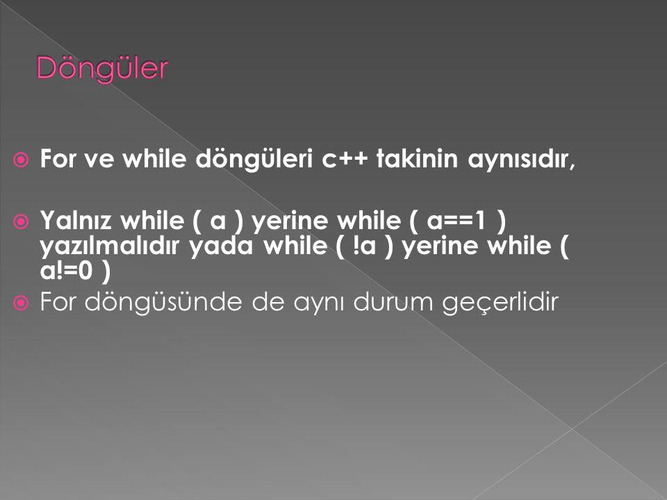  For ve while döngüleri c++ takinin aynısıdır,  Yalnız while ( a ) yerine while ( a==1 ) yazılmalıdır yada while ( !a ) yerine while ( a!=0 )  For döngüsünde de aynı durum geçerlidir