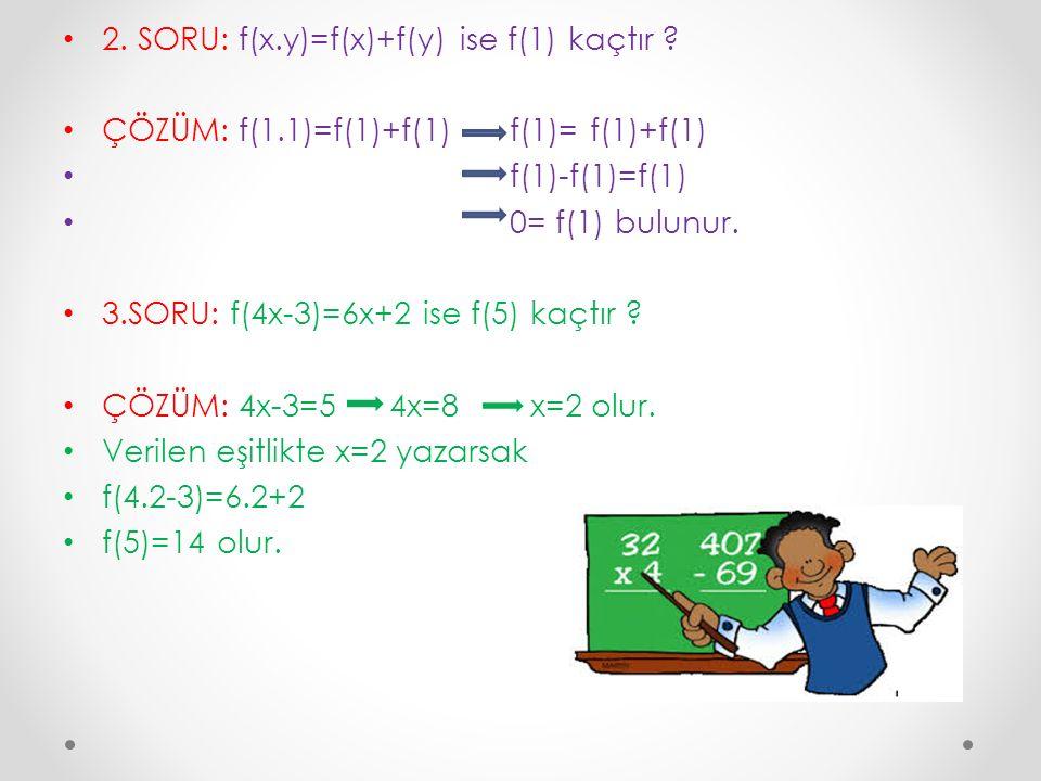 2. SORU: f(x.y)=f(x)+f(y) ise f(1) kaçtır ? ÇÖZÜM: f(1.1)=f(1)+f(1) f(1)= f(1)+f(1) f(1)-f(1)=f(1) 0= f(1) bulunur. 3.SORU: f(4x-3)=6x+2 ise f(5) kaçt