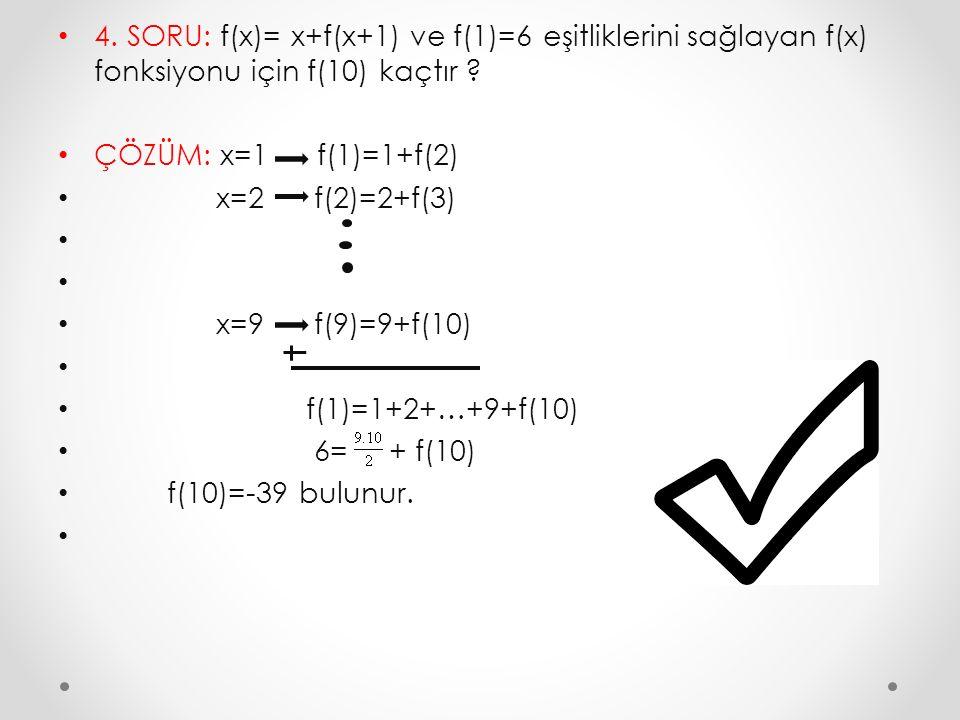 4. SORU: f(x)= x+f(x+1) ve f(1)=6 eşitliklerini sağlayan f(x) fonksiyonu için f(10) kaçtır ? ÇÖZÜM: x=1 f(1)=1+f(2) x=2 f(2)=2+f(3) x=9 f(9)=9+f(10) f