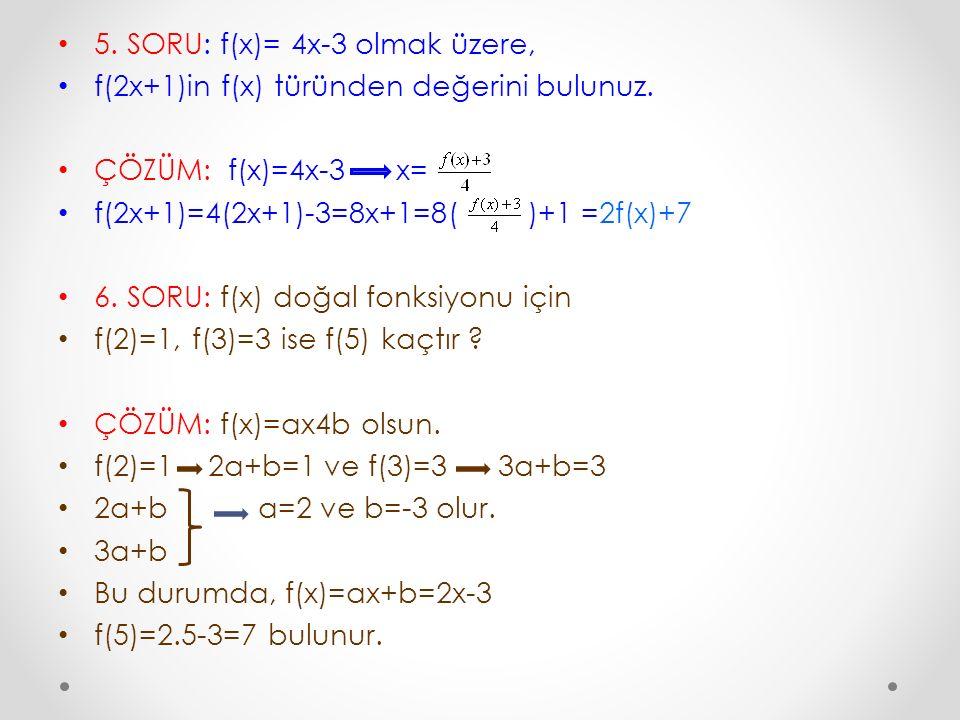 5. SORU: f(x)= 4x-3 olmak üzere, f(2x+1)in f(x) türünden değerini bulunuz. ÇÖZÜM: f(x)=4x-3 x= f(2x+1)=4(2x+1)-3=8x+1=8( )+1 =2f(x)+7 6. SORU: f(x) do