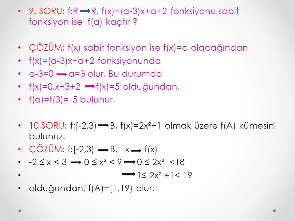 9. SORU: f:R R, f(x)=(a-3)x+a+2 fonksiyonu sabit fonksiyon ise f(a) kaçtır ? ÇÖZÜM: f(x) sabit fonksiyon ise f(x)=c olacağından f(x)=(a-3)x+a+2 fonksi